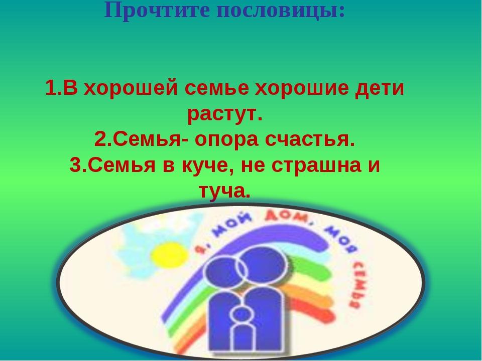Прочтите пословицы: 1.В хорошей семье хорошие дети растут. 2.Семья- опора сч...