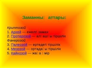 Заманның аттары: Криптозой 1. Архей — ежелгі заман 2. Протерозой — алғашқы ті