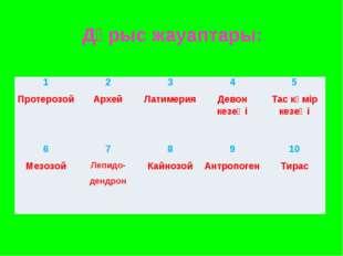 Дұрыс жауаптары: 1 Протерозой2 Архей3 Латимерия4 Девон кезеңі5 Тас көмір