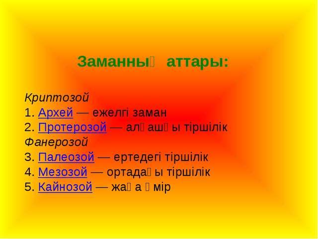Заманның аттары: Криптозой 1. Архей — ежелгі заман 2. Протерозой — алғашқы ті...
