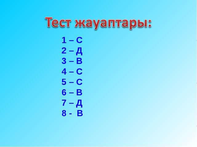 1 – С 2 – Д 3 – В 4 – С 5 – С 6 – В 7 – Д 8 - В
