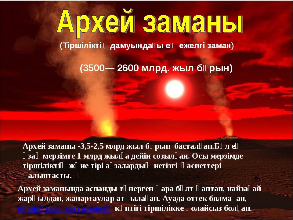 (3500— 2600 млрд. жыл бұрын) (Тіршіліктің дамуындағы ең ежелгі заман) Архей з...
