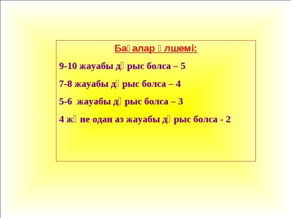 Бағалар өлшемі: 9-10 жауабы дұрыс болса – 5 7-8 жауабы дұрыс болса – 4 5-6 жа...