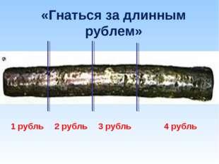 «Гнаться за длинным рублем» 1 рубль2 рубль3 рубль4 рубль