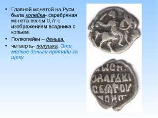 Главной монетой на Руси была копейка- серебряная монета весом 0,7г с изображе
