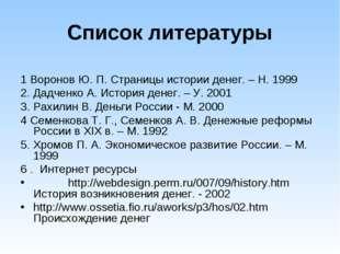 Список литературы 1 Воронов Ю. П. Страницы истории денег. – Н. 1999 2. Дадчен