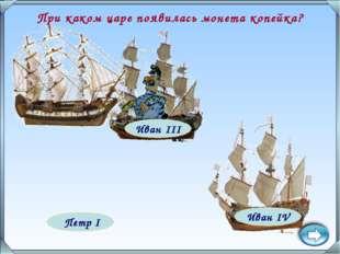 Иван III Петр I Иван IV При каком царе появилась монета копейка?