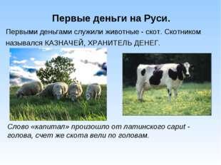 Первые деньги на Руси. Первыми деньгами служили животные - скот. Скотником на