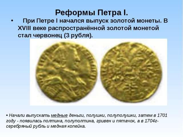 Реформы Петра I. При Петре I начался выпуск золотой монеты. В XVIII веке расп...