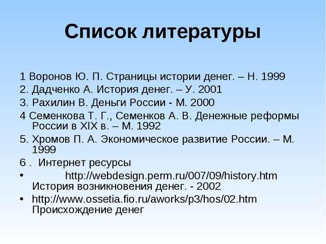 Список литературы 1 Воронов Ю. П. Страницы истории денег. – Н. 1999 2. Дадчен...