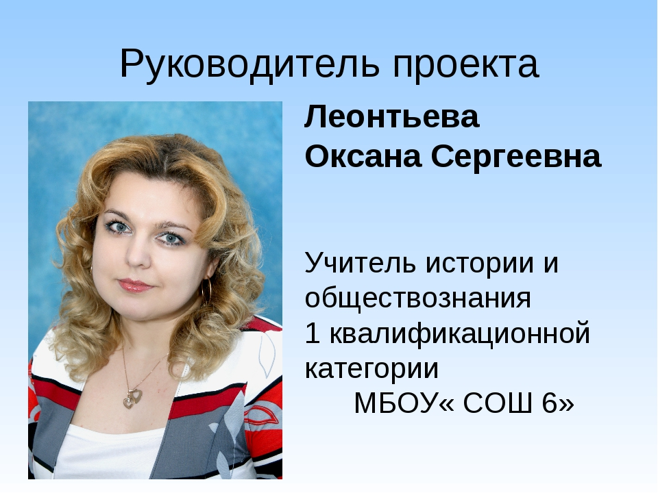 Руководитель проекта Леонтьева Оксана Сергеевна Учитель истории и обществозна...