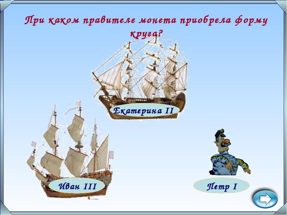 Петр I Екатерина II Иван III При каком правителе монета приобрела форму круга?