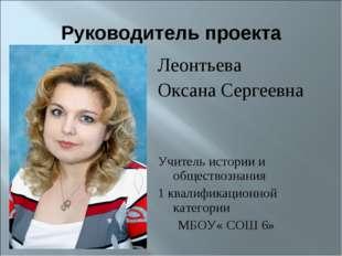 Руководитель проекта Леонтьева Оксана Сергеевна Учитель истории и обществозна