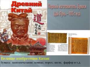 Великие изобретения Китая: бумага; книгопечатание; компас; порох; шелк; фарфо