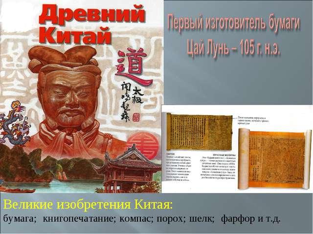 Великие изобретения Китая: бумага; книгопечатание; компас; порох; шелк; фарфо...