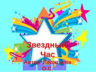 Звёздный Ч А С Звездный Час Автор Леонтьева О.С.