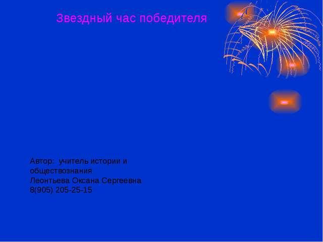 Звездный час победителя Автор: учитель истории и обществознания Леонтьева Ок...