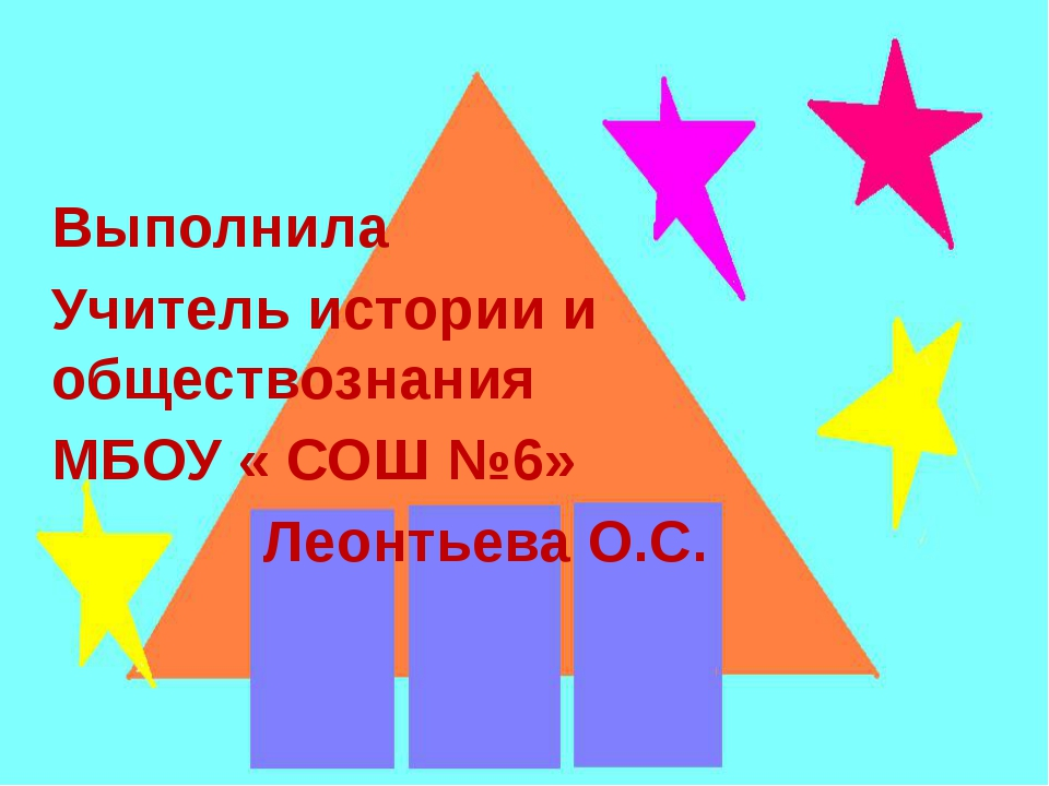 Выполнила Учитель истории и обществознания МБОУ « СОШ №6» Леонтьева О.С.
