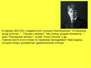 """В период 1923-25гг. создаются его лучшие стихотворения: """"Отговорила роща золо"""