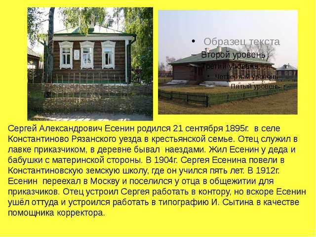 Сергей Александрович Есенин родился 21 сентября 1895г. в селе Константиново Р...