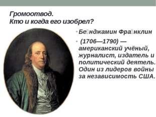 Громоотвод. Кто и когда его изобрел? Бе́нджамин Фра́нклин (1706—1790) — амери
