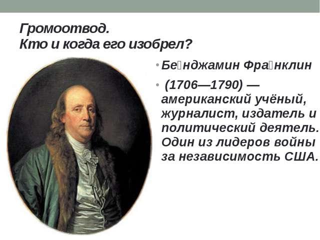 Громоотвод. Кто и когда его изобрел? Бе́нджамин Фра́нклин (1706—1790) — амери...