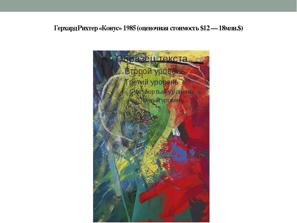 Герхард Рихтер «Конус» 1985 (оценочная стоимость $12 — 18млн.$)