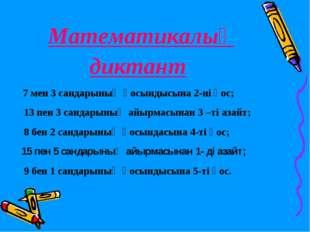 Математикалық диктант 7 мен 3 сандарының қосындысына 2-ні қос; 13 пен 3 санда