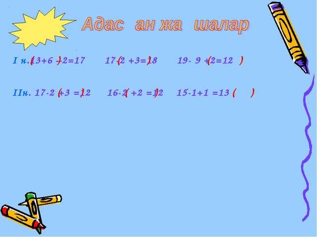 І н.13+6 –2=17 17-2 +3=18 19- 9 +2=12 ІІн. 17-2 +3 =12 16-2 +2 =12 15-1+1 =13...