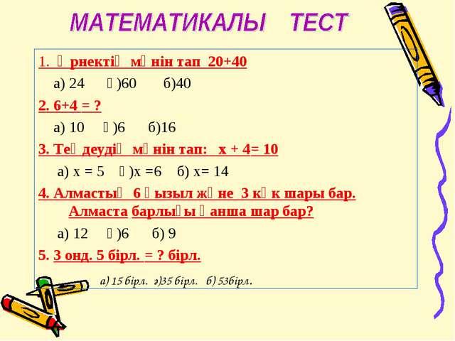 1. Өрнектің мәнін тап 20+40 а) 24 ә)60 б)40 2. 6+4 = ? а) 10 ә)6 б)16 3. Теңд...