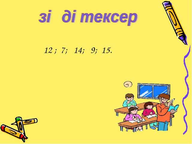 12 ; 7; 14; 9; 15.