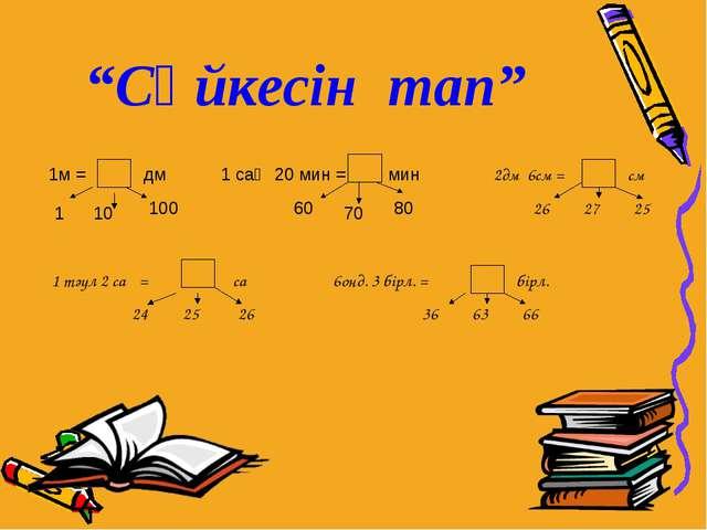 """""""Сәйкесін тап"""" 1м = дм 1 10 100 1 сағ 20 мин = мин 60 70 80 2дм 6cм = см 26 2..."""