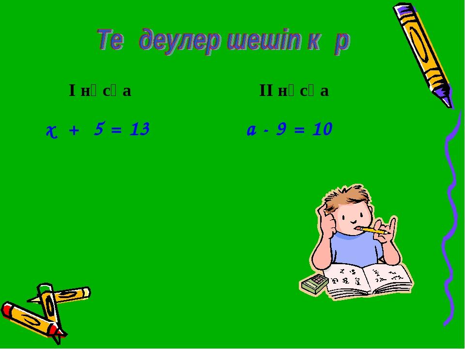 х + 5 = 13 а - 9 = 10 І нұсқа ІІ нұсқа