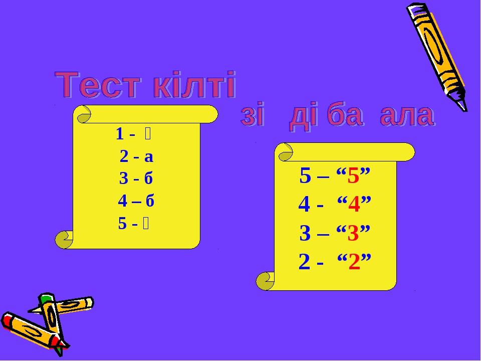 """1 - ә 2 - а 3 - б 4 – б 5 - ә 5 – """"5"""" 4 - """"4"""" 3 – """"3"""" 2 - """"2"""""""