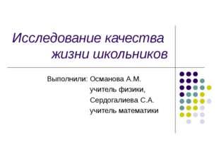 Исследование качества жизни школьников Выполнили: Османова А.М. учитель физик
