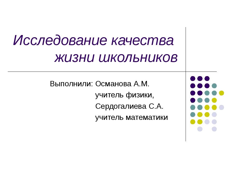 Исследование качества жизни школьников Выполнили: Османова А.М. учитель физик...