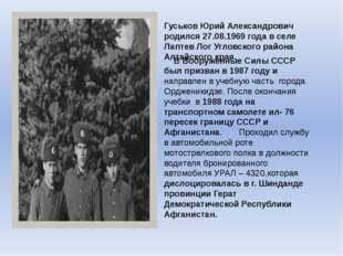 Гуськов Юрий Александрович родился 27.08.1969 года в селе Лаптев Лог Угловско