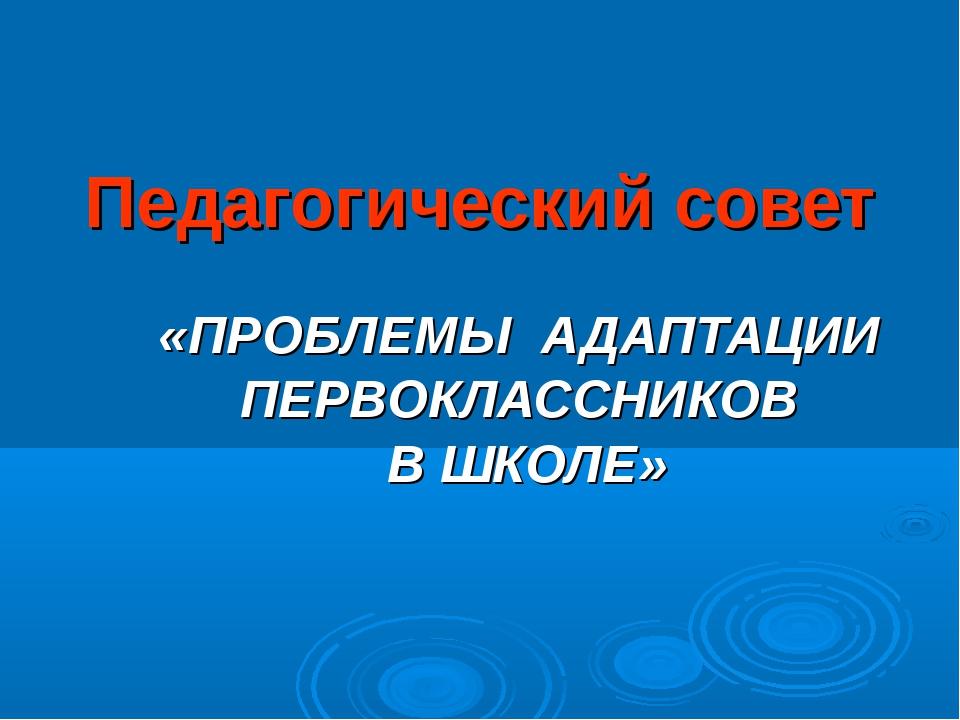 Педагогический совет «ПРОБЛЕМЫ АДАПТАЦИИ ПЕРВОКЛАССНИКОВ В ШКОЛЕ»