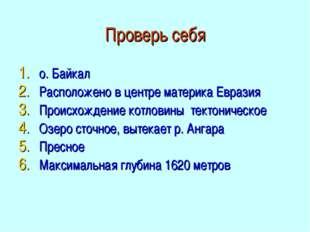Проверь себя о. Байкал Расположено в центре материка Евразия Происхождение ко