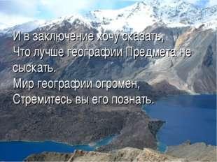 И в заключение хочу сказать, Что лучше географии Предмета не сыскать. Мир гео