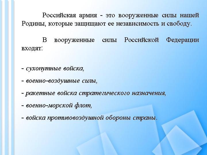 Российская армия - это вооруженные силы нашей Родины, которые защищают ее независимость и свободу. В вооруженные силы Российской Федерации входят: сухопутные войска, военно-воздушные силы, ракетные войска стратегического назначения, военно-морской флот, войска противовоздушной обороны страны.