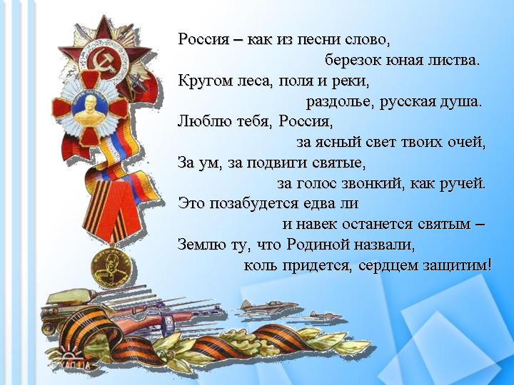 Россия – как из песни слово, березок юная листва. Кругом леса, поля и реки, раздолье, русская душа. Люблю тебя, Россия, за ясный свет твоих очей, За ум, за подвиги святые, за голос звонкий, как ручей. Это позабудется едва ли и навек останется святым – Землю ту, что Родиной назвали, коль придется, сердцем защитим!