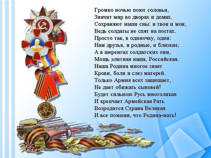 Громко ночью поют соловьи, Значит мир во дворах и домах. Сохраняют наши сны: и твои и мои, Ведь солдаты не спят на постах. Просто так, в одиночку, одни: Нам друзья, и родные, и близкие, А в шеренгах солдатских они, Мощь элитная наша, Российская. Наша Родина многое знает Крови, боли и слез матерей. Только Армия всех защищает, Не дает обижать сыновей! Будет сильною Русь многоликая И крепчает Армейскя Рать Возродится Страна Великая И все помним, что Родина-мать.