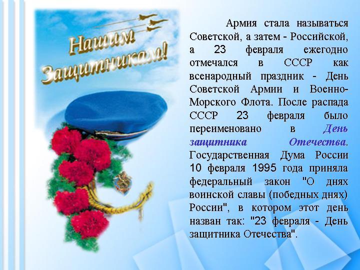 Армия стала называться Советской, а затем - Российской, а 23 февраля ежегодно отмечался в СССР как всенародный праздник - День Советской Армии и Военно-Морского Флота. После распада СССР 23 февраля было переименовано в День защитника Отечества. Государственная Дума России 10 февраля 1995 года приняла федеральный закон