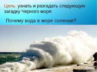 Цель: узнать и разгадать следующую загадку Черного моря: Почему вода в море с