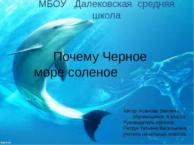 МБОУ Далековская средняя школа  Почему Черное море соленое Автор: А...
