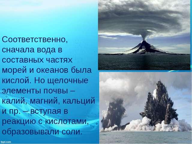 Соответственно, сначала вода в составных частях морей и океанов была кислой....