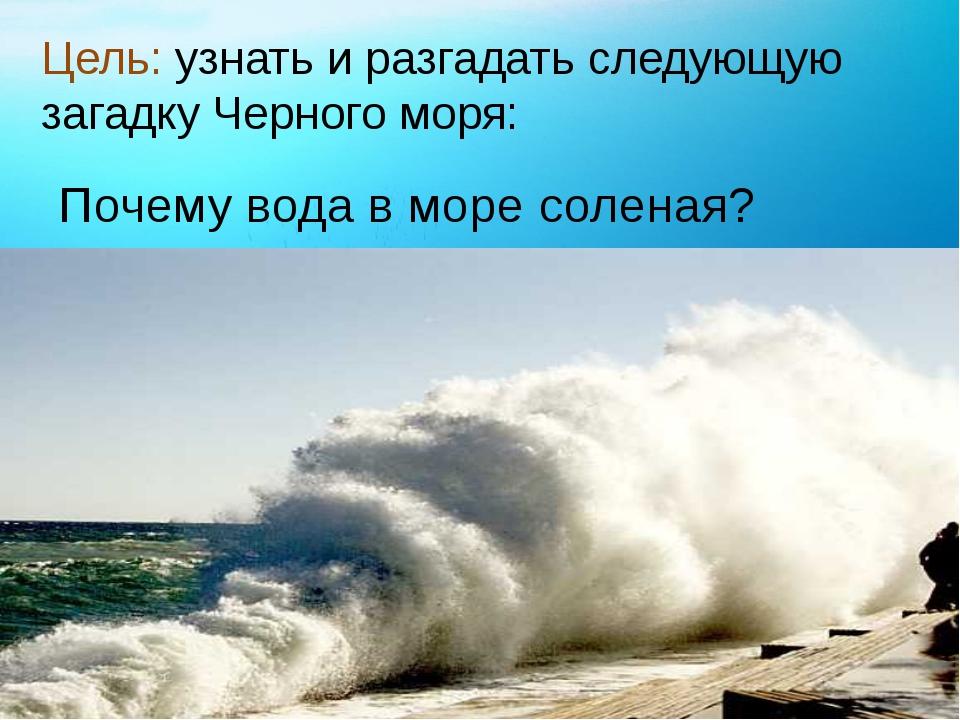 Цель: узнать и разгадать следующую загадку Черного моря: Почему вода в море с...