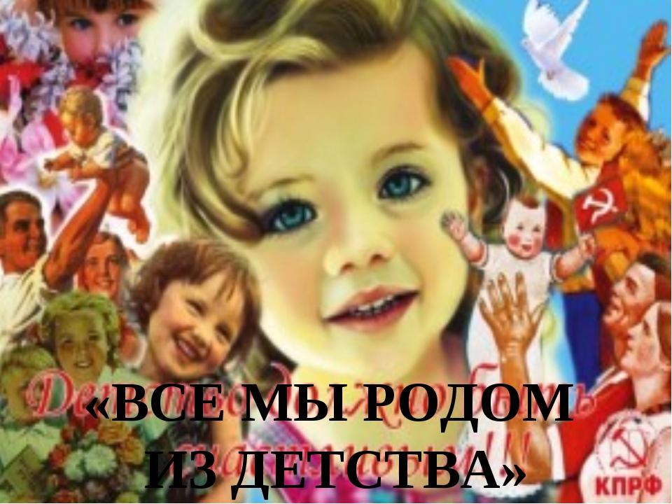 22.2.13 «ВСЕ МЫ РОДОМ ИЗ ДЕТСТВА»