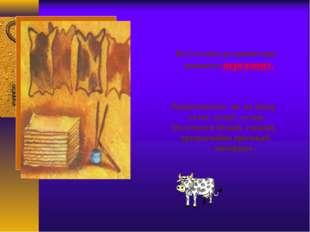 Во 2-м веке до нашей эры появился пергамент. Выделывался он из шкур телят, яг